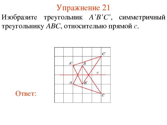 Упражнение 21 Изобразите треугольник A'B'C', симметричный треугольнику ABC, относительно прямой c.