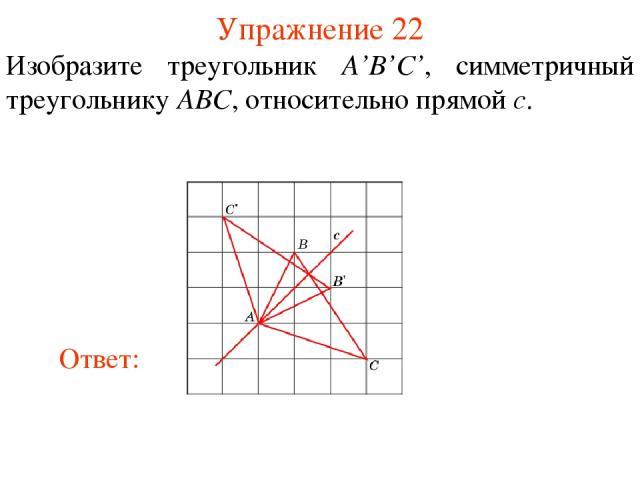 Упражнение 22 Изобразите треугольник A'B'C', симметричный треугольнику ABC, относительно прямой c.