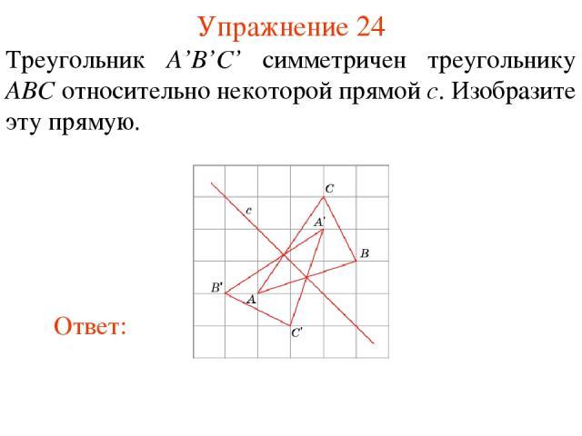 Упражнение 24 Треугольник A'B'C' симметричен треугольнику ABC относительно некоторой прямой c. Изобразите эту прямую.