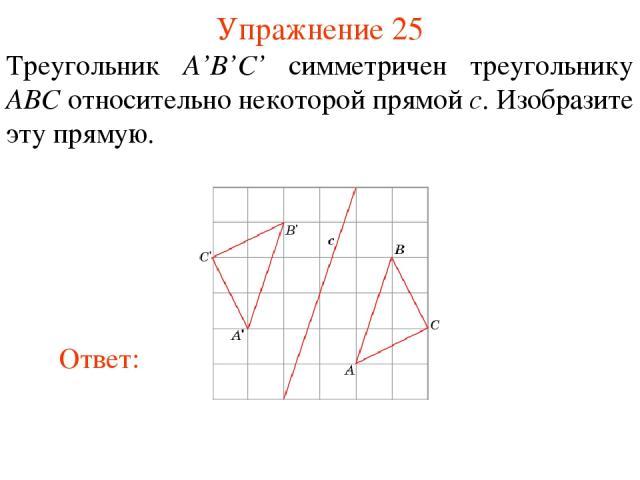 Упражнение 25 Треугольник A'B'C' симметричен треугольнику ABC относительно некоторой прямой c. Изобразите эту прямую.