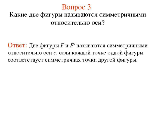 Вопрос 3 Какие две фигуры называются симметричными относительно оси? Ответ: Две фигуры F и F' называются симметричными относительно оси с, если каждой точке одной фигуры соответствует симметричная точка другой фигуры.