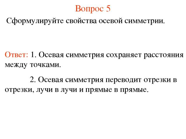 Вопрос 5 Сформулируйте свойства осевой симметрии. Ответ: 1. Осевая симметрия сохраняет расстояния между точками. 2. Осевая симметрия переводит отрезки в отрезки, лучи в лучи и прямые в прямые.