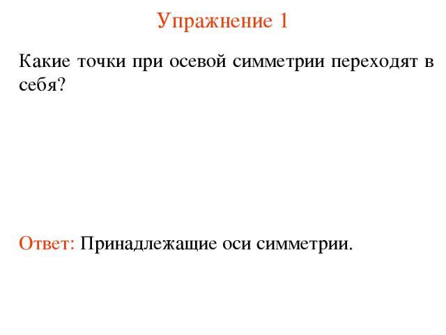 Упражнение 1 Какие точки при осевой симметрии переходят в себя? Ответ: Принадлежащие оси симметрии.