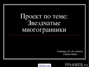 Проект по теме: Звездчатые многогранники Ученицы 10 «А» класса Савчук Веры 900ig
