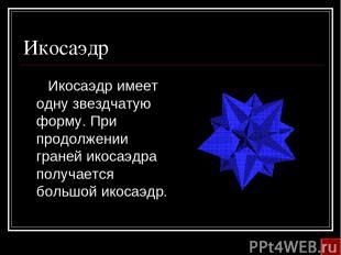 Икосаэдр Икосаэдр имеет одну звездчатую форму. При продолжении граней икосаэдра