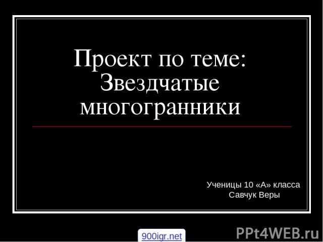 Проект по теме: Звездчатые многогранники Ученицы 10 «А» класса Савчук Веры 900igr.net