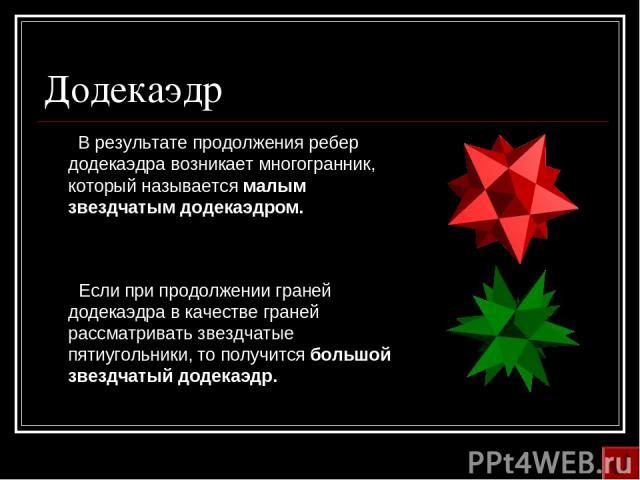 Додекаэдр В результате продолжения ребер додекаэдра возникает многогранник, который называется малым звездчатым додекаэдром. Если при продолжении граней додекаэдра в качестве граней рассматривать звездчатые пятиугольники, то получится большой звездч…