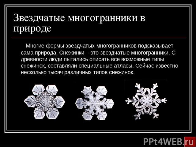 Звездчатые многогранники в природе Многие формы звездчатых многогранников подсказывает сама природа. Снежинки – это звездчатые многогранники. С древности люди пытались описать все возможные типы снежинок, составляли специальные атласы. Сейчас извест…