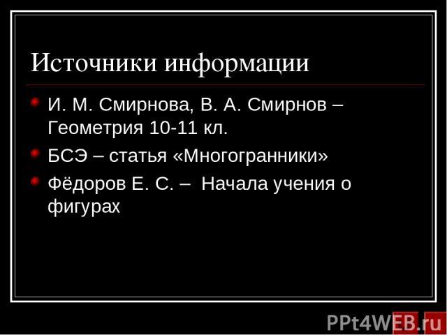 Источники информации И. М. Смирнова, В. А. Смирнов – Геометрия 10-11 кл. БСЭ – статья «Многогранники» Фёдоров Е. С. – Начала учения о фигурах