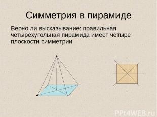 Симметрия в пирамиде Верно ли высказывание: правильная четырехугольная пирамида