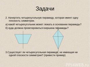 Задачи 2. Начертить четырехугольную пирамиду, которая имеет одну плоскость симме