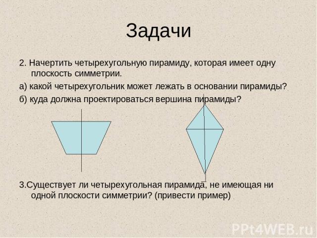 Задачи 2. Начертить четырехугольную пирамиду, которая имеет одну плоскость симметрии. а) какой четырехугольник может лежать в основании пирамиды? б) куда должна проектироваться вершина пирамиды? 3.Существует ли четырехугольная пирамида, не имеющая н…