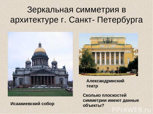 Зеркальная симметрия в архитектуре г. Санкт- Петербурга Александринский театр Исаакиевский собор Сколько плоскостей симметрии имеют данные объекты?