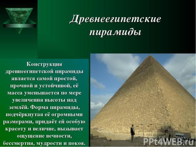 Древнеегипетские пирамиды Конструкция древнеегипетской пирамиды является самой простой, прочной и устойчивой, её масса уменьшается по мере увеличения высоты над землёй. Форма пирамиды, подчёркнутая её огромными размерами, придаёт ей особую красоту и…