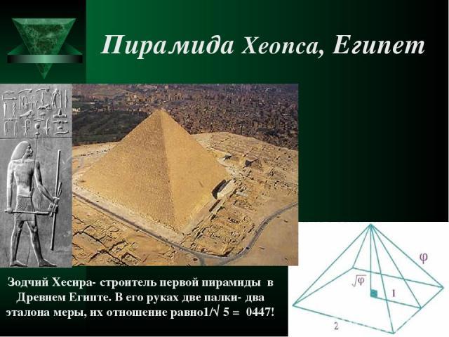 Пирамида Хеопса, Египет Зодчий Хесира- строитель первой пирамиды в Древнем Египте. В его руках две палки- два эталона меры, их отношение равно1/√ 5 = 0447!