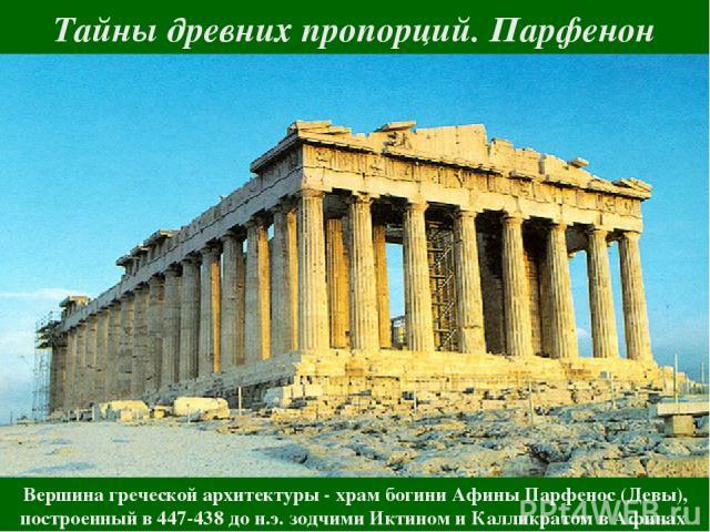 Тайны древних пропорций. Парфенон Вершина греческой архитектуры - храм богини Афины Парфенос (Девы), построенный в 447-438 до н.э. зодчими Иктином и Калликратом в Афинах