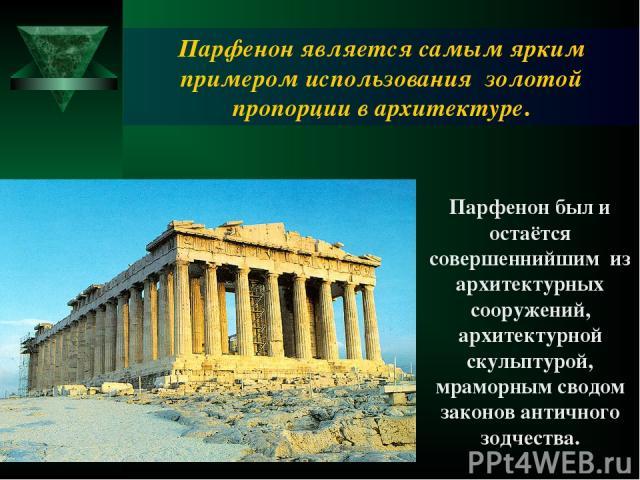 Парфенон был и остаётся совершеннийшим из архитектурных сооружений, архитектурной скульптурой, мраморным сводом законов античного зодчества. Парфенон является самым ярким примером использования золотой пропорции в архитектуре.