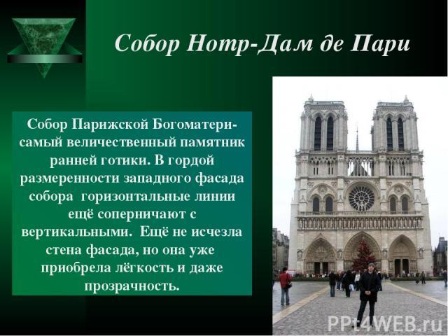 Собор Нотр-Дам де Пари Собор Парижской Богоматери- самый величественный памятник ранней готики. В гордой размеренности западного фасада собора горизонтальные линии ещё соперничают с вертикальными. Ещё не исчезла стена фасада, но она уже приобрела лё…