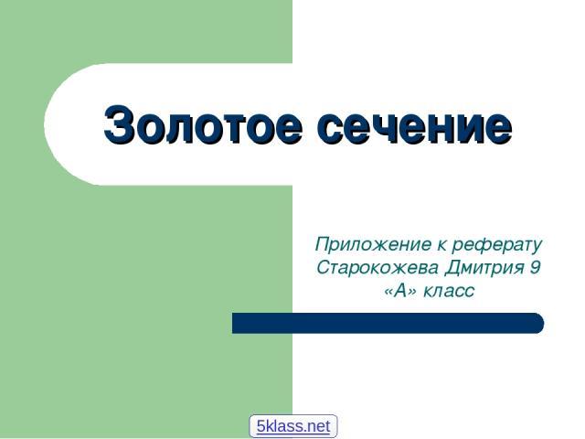 Золотое сечение Приложение к реферату Старокожева Дмитрия 9 «А» класс 5klass.net