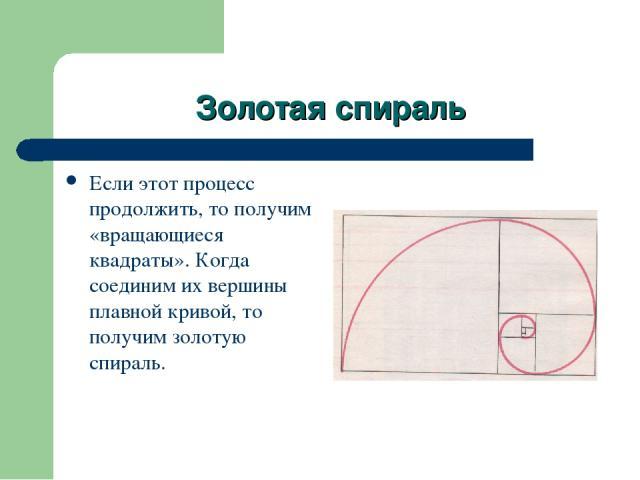 Золотая спираль Если этот процесс продолжить, то получим «вращающиеся квадраты». Когда соединим их вершины плавной кривой, то получим золотую спираль.