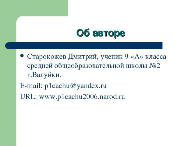 Об авторе Старокожев Дмитрий, ученик 9 «А» класса средней общеобразовательной школы №2 г.Валуйки. E-mail: p1cachu@yandex.ru URL: www.p1cachu2006.narod.ru