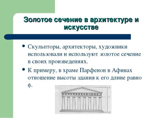 Золотое сечение в архитектуре и искусстве Скульпторы, архитекторы, художники использовали и используют золотое сечение в своих произведениях. К примеру, в храме Парфенон в Афинах отношение высоты здания к его длине равно .