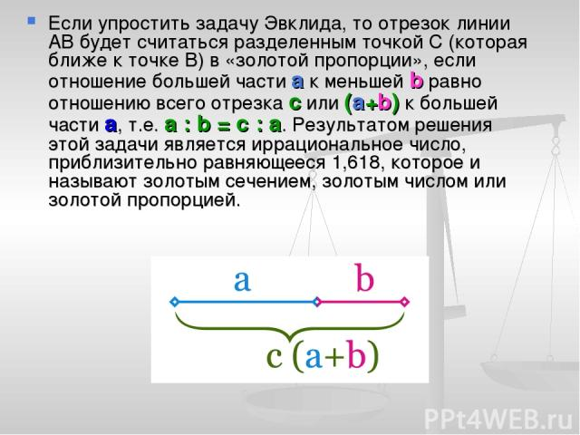 Если упростить задачу Эвклида, то отрезок линии АВ будет считаться разделенным точкой С (которая ближе к точке В) в «золотой пропорции», если отношение большей части а к меньшей b равно отношению всего отрезка с или (а+b) к большей части а, т.е. а :…