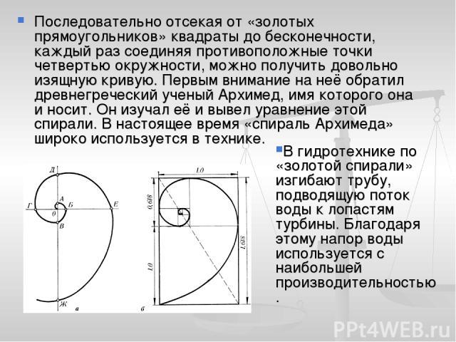 Последовательно отсекая от «золотых прямоугольников» квадраты до бесконечности, каждый раз соединяя противоположные точки четвертью окружности, можно получить довольно изящную кривую. Первым внимание на неё обратил древнегреческий ученый Архимед, им…