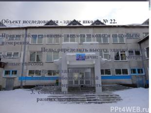 Объект исследования - здание школы № 22. Предмет исследования- высота школы и сп