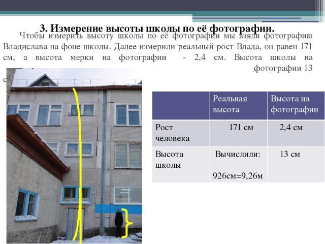 Чтобы измерить высоту школы по её фотографии мы взяли фотографию Владислава на фоне школы. Далее измерили реальный рост Влада, он равен 171 см, а высота мерки на фотографии - 2,4 см. Высота школы на фотографии 13 см. 3. Измерение высоты школы по её …