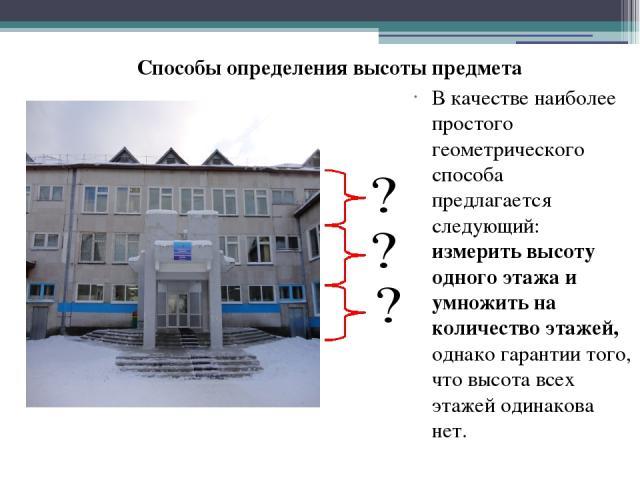 В качестве наиболее простого геометрического способа предлагается следующий: измерить высоту одного этажа и умножить на количество этажей, однако гарантии того, что высота всех этажей одинакова нет. Способы определения высоты предмета