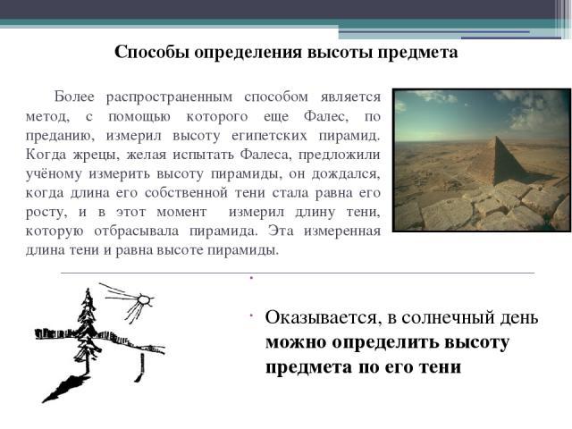 Более распространенным способом является метод, с помощью которого еще Фалес, по преданию, измерил высоту египетских пирамид. Когда жрецы, желая испытать Фалеса, предложили учёному измерить высоту пирамиды, он дождался, когда длина его собственной т…