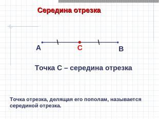 Середина отрезка А В Точка С – середина отрезка Точка отрезка, делящая его попол