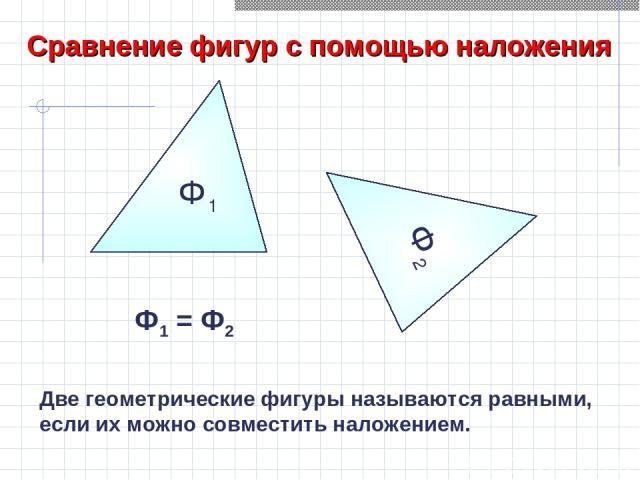Ф1 Сравнение фигур с помощью наложения Ф2 Ф2 Ф1 = Ф2 Две геометрические фигуры называются равными, если их можно совместить наложением.