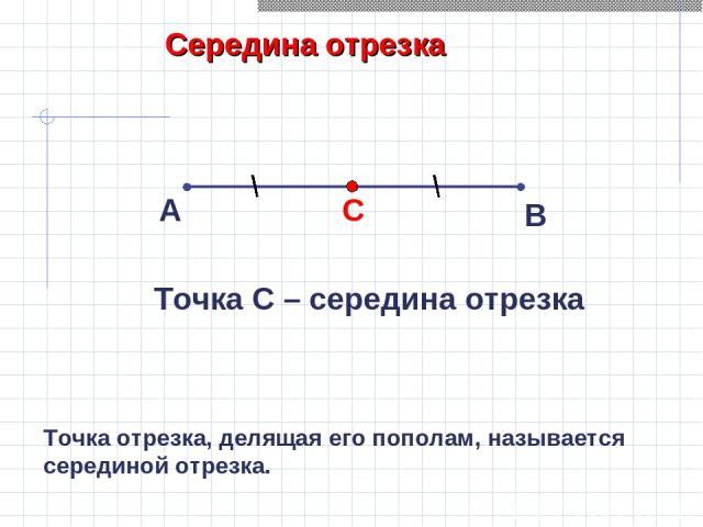 Середина отрезка А В Точка С – середина отрезка Точка отрезка, делящая его пополам, называется серединой отрезка.