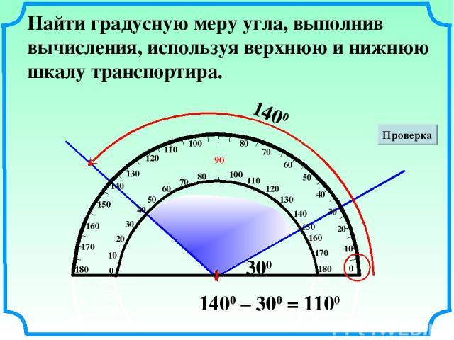 Найти градусную меру угла, выполнив вычисления, используя верхнюю и нижнюю шкалу транспортира. 1400 300 Проверка 1400 – 300 = 1100