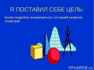 Я ПОСТАВИЛ СЕБЕ ЦЕЛЬ: Более подробно познакомиться с историей развития геометрии