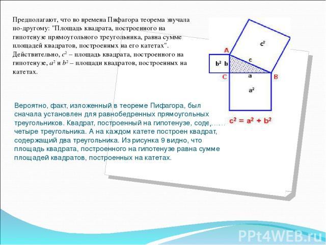 Вероятно, факт, изложенный в теореме Пифагора, был сначала установлен для равнобедренных прямоугольных треугольников. Квадрат, построенный на гипотенузе, содержит четыре треугольника. А на каждом катете построен квадрат, содержащий два треугольника.…