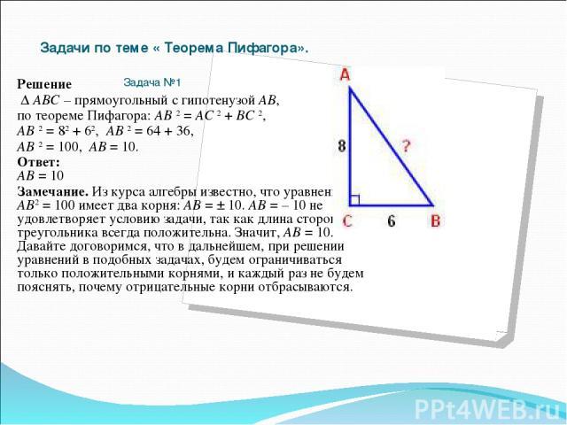 Задачи по теме « Теорема Пифагора».  Задача№1 Решение Δ АВС – прямоугольный с гипотенузой АВ, по теореме Пифагора: АВ 2 = АС 2 + ВС 2, АВ 2 = 82 + 62, АВ 2 = 64 + 36, АВ 2 = 100, АВ = 10. Ответ: АВ = 10 Замечание. Из курса алгебры известно, что ур…