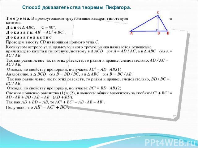 Cпособ доказательства теоремы Пифагора. Теорема. В прямоугольном треугольнике квадрат гипотенузы равен сумме квадратов катетов. Дано: Δ АВС, ∠ С = 90°. Доказать: АВ2 = АС2 + ВС2. Доказател ьств о Проведём высоту CD из верш…