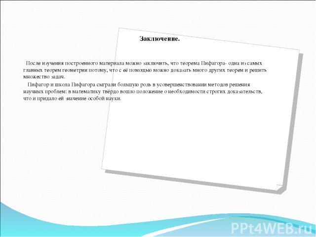 Заключение.   После изучения построенного материала можно заключить, что теорема Пифагора- одна из самых главных теорем геометрии потому, что с её помощью можно доказать много других теорем и решить множество задач. Пифагор и школа Пифагора сыграл…