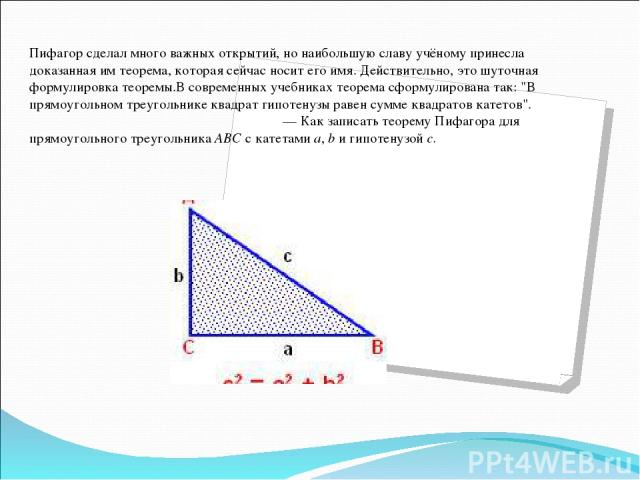 Пифагор сделал много важных открытий, но наибольшую славу учёному принесла доказанная им теорема, которая сейчас носит его имя. Действительно, это шуточная формулировка теоремы.В современных учебниках теорема сформулирована так: