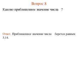 Вопрос 8 Каково приближенное значение числа π? Ответ. Приближенное значение числ