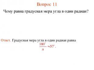 Вопрос 11 Чему равна градусная мера угла в один радиан?