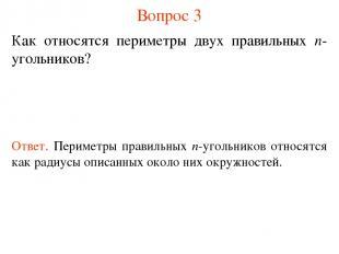 Вопрос 3 Как относятся периметры двух правильных n-угольников? Ответ. Периметры