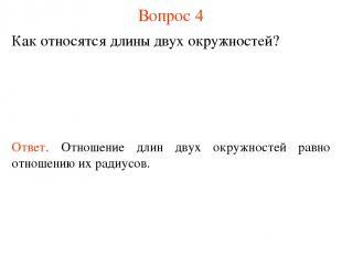 Вопрос 4 Как относятся длины двух окружностей? Ответ. Отношение длин двух окружн