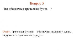 Вопрос 5 Что обозначает греческая буква π? Ответ. Греческая буквой π обозначает