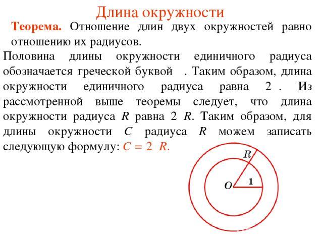 Длина окружности Половина длины окружности единичного радиуса обозначается греческой буквой π. Таким образом, длина окружности единичного радиуса равна 2π. Из рассмотренной выше теоремы следует, что длина окружности радиуса R равна 2πR. Таким образо…