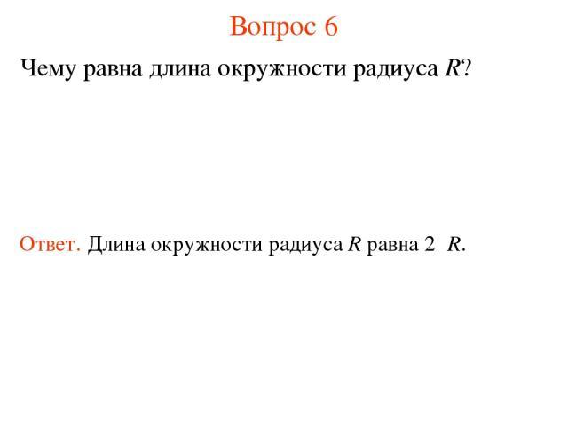Вопрос 6 Чему равна длина окружности радиуса R? Ответ. Длина окружности радиуса R равна 2πR.