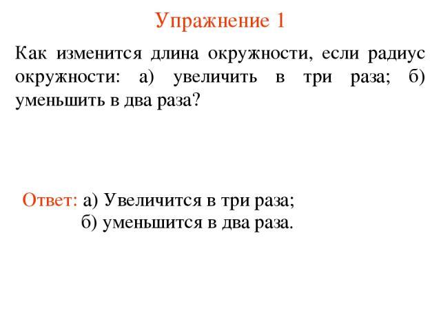 Упражнение 1 Как изменится длина окружности, если радиус окружности: а) увеличить в три раза; б) уменьшить в два раза? Ответ: а) Увеличится в три раза; б) уменьшится в два раза.